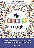 Mon coaching coloré - Retrouvez équilibre et confiance en vous grâce au fascinant pouvoir des couleurs. Préface de Jean-Gabriel Causse