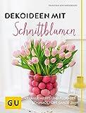 Dekoideen mit Schnittblumen: Arrangements und floraler Schmuck fürs ganze Jahr (GU Garten Extra)