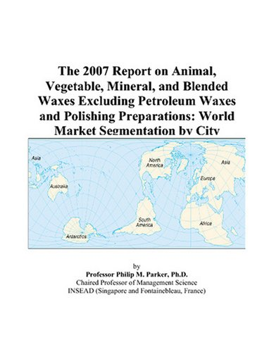 The 2007 Report on Animal, Vegetable, Mineral, and Blended Waxes Excluding Petroleum Waxes and Polishing Preparations: World Market Segmentation by City
