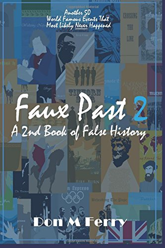 Faux Past 2: A 2nd Book of False History: Another 50 World Famous Events That Most Likely Never Happened: Volume 7 (Fallacies and Misconceptions in Popular Lore)