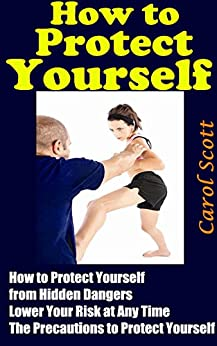How to Protect Yourself: All You Need to Know How to Protect Yourself from Hidden Dangers, Lower Your Risk at Any Time The Precautions to Protect Yourself (English Edition) par [Scott, Carol]