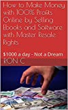 How to Make Money with 100% Profits Online by Selling Ebooks and Software with Master Resale Rights: 00 a Day - Not a Dream