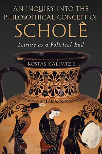 An Inquiry into the Philosophical Concept of Scholê: Leisure as a Political End por Kostas Kalimtzis
