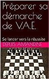 Préparer sa démarche de V.A.E.: Se lancer vers la réussite (French Edition)