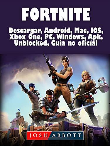 Fortnite Descarga, Android, Mac, IOS, Xbox One, PC, Windows, Apk, Desbloqueado, Guía no Oficial por Josh Abbott