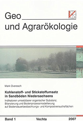 Kohlenstoff- und Stickstoffumsatz in Sandböden Niedersachsens: Indikatoren umsetzbarer organischer Substanz, Bilanzierung und Bodenprozessmodellierung ... (Geo- und Agrarökologie)