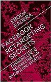 FACEBOOK RETARGETING SECRETS: CHANGING LIFE FB REMARKETNG AND RETARGETING SECRTES (English Edition)