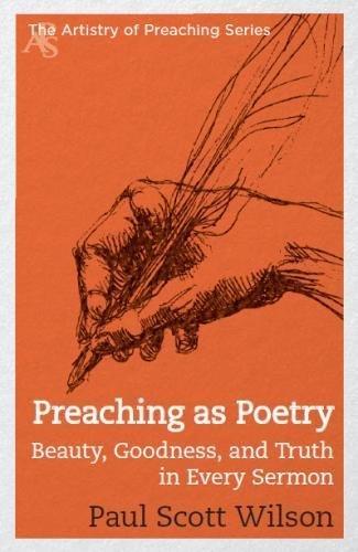 Preaching as Poetry: Beauty, Goodness, and Truth in Every Sermon (The Artistry of Preaching Series) by Paul Scott Wilson (2014-08-19)