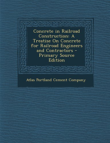 Concrete in Railroad Construction: A Treatise on Concrete for Railroad Engineers and Contractors - Primary Source Edition