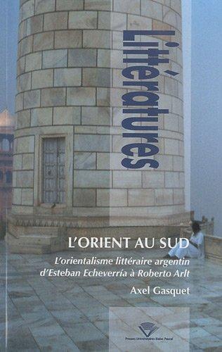 L'Orient au Sud : L'orientalisme littraire argentin d'Esteban Echeverria  Roberto Arlt