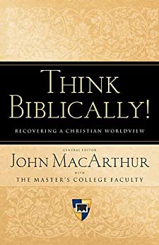 Think Biblically! (Trade Paper): Recovering a Christian Worldview by [MacArthur, John]