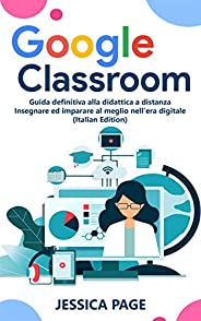 Google Classroom: Guida definitiva alla didattica a distanza - Insegnare ed imparare al meglio nell'era di