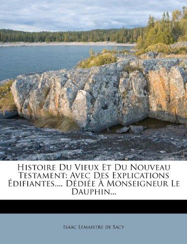 Histoire Du Vieux Et Du Nouveau Testament: Avec Des Explications Édifiantes,... Dédiée À Monseigneur Le Dauphin...