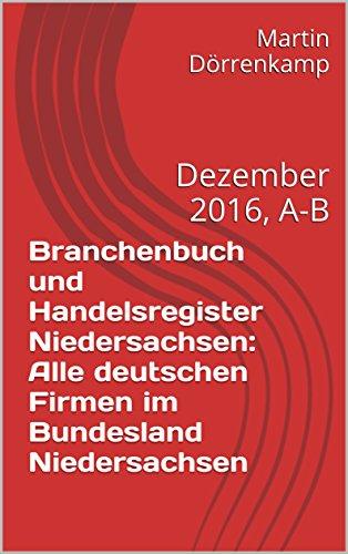 Branchenbuch und Handelsregister Niedersachsen: Alle deutschen Firmen im Bundesland Niedersachsen: Dezember 2016, A-B
