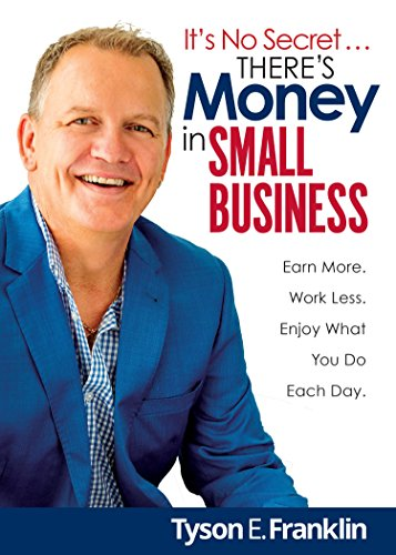 It's No Secret... There's Money in Small Business: Earn more. Work less. Enjoy what you do each day (Small Business Sales)
