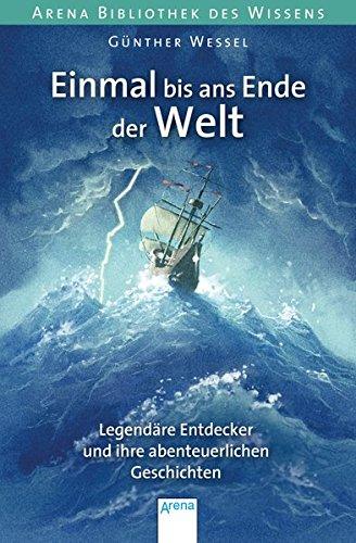 Einmal bis ans Ende der Welt. Legendäre Entdecker und ihre abenteuerlichen Geschichten: Arena Bibliothek des Wissens. Lebendige Biographien