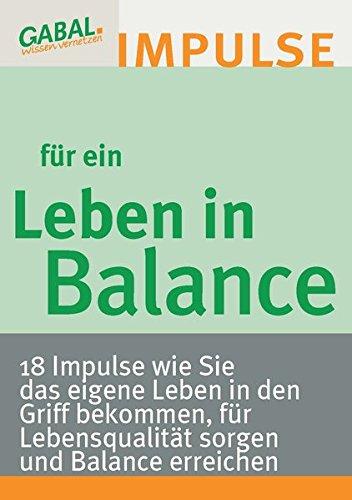 Leben in Balance - 18 Impulse, wie Sie das eigene Leben in den Griff bekommen, für Lebensqualität sorgen und Balance erreichen.