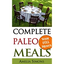 Complete Paleo Meals: A Paleo Cookbook Featuring Paleo Comfort Foods - Recipes for an Appetizer, Entree, Side Dishes, and Dessert in Every Meal