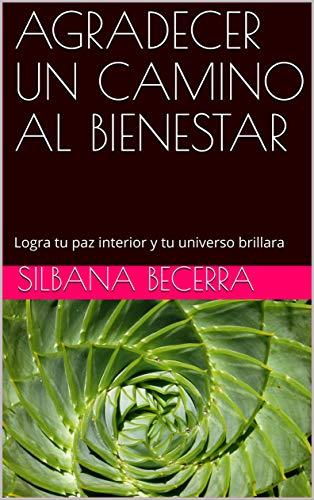 AGRADECER UN CAMINO AL BIENESTAR: Logra tu paz interior y tu universo brillara por SILBANA BECERRA