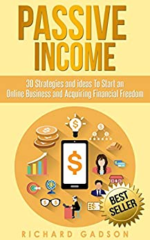 Passive Income: 30 Strategies and Ideas To Start an Online Business and Acquiring Financial Freedom (Passive Income, Online Business, Financial Freedom,) by [Gadson, Richard]
