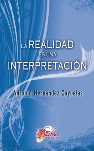La realidad es una interpretación de [Hernández Cayuelas, Antonio]