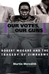 Our Votes, Our Guns: Robert Mugabe and the Tragedy of Zimbabwe