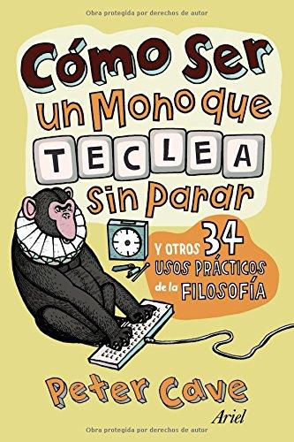 Cómo ser un mono que teclea sin parar: y otros 34 usos prácticos de la filosofía