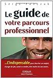 Le guide de votre parcours professionnel : L'indispensable pour rechercher un emploi, changer de job, savoir se vendre, être maître de son avenir... (ED ORGANISATION)...