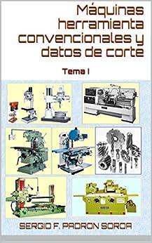 Máquinas Herramienta Convencionales Y Datos De Corte: Tema I por Sergio F. Padrón Soroa Phd epub