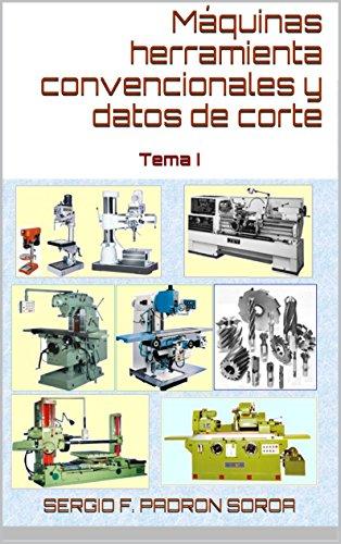 Máquinas herramienta convencionales y datos de corte: Tema I por Sergio F. Padrón Soroa PhD