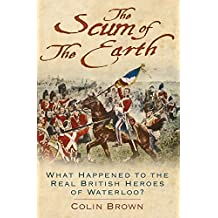 The Scum of the Earth: What Happened to the Real British Heroes of Waterloo? by Colin Brown (2015-08-01)