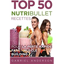 The Top 50 NutriBullet Recipes For Fast Fat Loss and Building Muscle: Get the most from your NutriBullet and Lose Fat Fast while Building even more Muscle (French Edition)