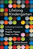 Lifelong Kindergarden: Cultivating Creativity through Projects, Passion, Peers, and Play (Lifelong Kindergarten)