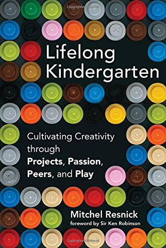 Lifelong Kindergarten: Cultivating Creativity through Projects, Passion, Peers, and Play Mitchel Resnick