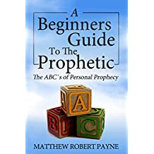 A Beginners Guide to the Prophetic: The ABC's of Personal Prophecy (English Edition)