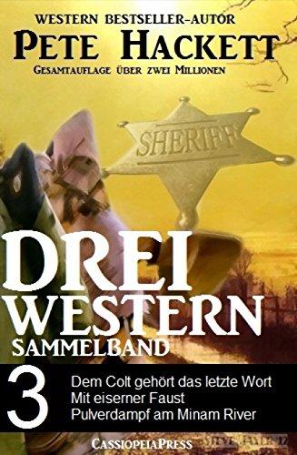 Pete Hackett - Drei Western, Sammelband 3: Dem Colt gehört das letzte Wort/ Mit eiserner Faust /Pulverdampf am Minam River: Drei Cassiopeiapress Western