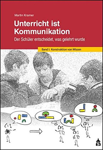 Unterricht ist Kommunikation: Der Schüler entscheidet, was gelehrt wurde. Band 1: Konstruktion von Wissen