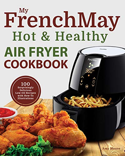 My FrenchMay Hot & Healthy Air Fryer Cookbook: 100 Surprisingly Delicious Low-Oil Recipes with How-To Illustrations (Culinary Air Fryers Book 2) (English Edition)