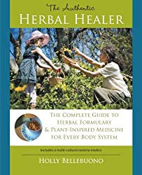 The Authentic Herbal Healer: The Complete Guide to Herbal Formulary & Plant-Inspired Medicine for Every Body System