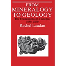 From Mineralogy to Geology: The Foundations of a Science, 1650-1830 (Science & Its Conceptual Foundations) by Rachel Laudan (1994-04-02)