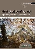 Grotte al confine est. Speleologia in Friuli Venezia Giulia