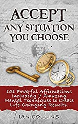 Accept Any Situation You Choose. 101 Powerful Affirmations Including 7 Amazing Mental Techniques to Create Life-Changing Results. (Silver Collection Book 19) (English Edition)