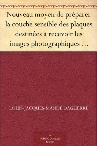 Couverture du livre Nouveau moyen de préparer la couche sensible des plaques destinées à recevoir les images photographiques Lettre à M. Arago