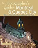 The Photographer's Guide to Montreal & Quebec City: Where to Find Perfect Shots and How to Take Them (The Photographer's Guide) by Steven Howell (2009-07-20)