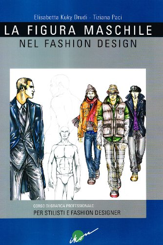 La figura maschile nel fashion design. Corso di grafica professionale per stilisti e fashion designer. Ediz. illustrata