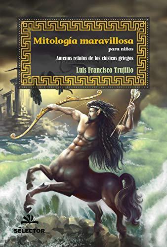 Mitologia maravillosa para niños: Amenos relatos de los clasicos griegos por Luis Francisco Trujillo