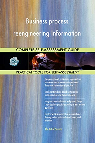 Business process reengineering Information All-Inclusive Self-Assessment - More than 700 Success Criteria, Instant Visual Insights, Spreadsheet Dashboard, Auto-Prioritized for Quick Results
