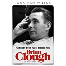 Brian Clough: Nobody Ever Says Thank You: The Biography by Jonathan Wilson (2012-09-18)