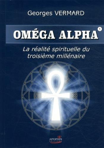 Oméga alpha : La réalité sprituelle du IIIe millénaire par Georges Vermard