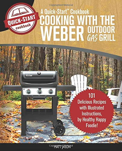 Cooking With The Weber Outdoor Gas Grill, A Quick-Start Cookbook: 101 Delicious Grill Recipes with Illustrated Instructions, from Healthy Happy Foodie! (Home BBQ, Band 1)